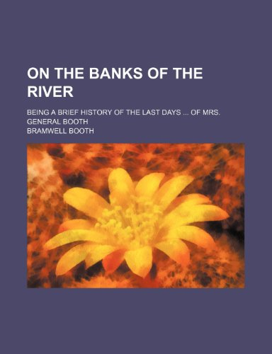On the banks of the river; being a brief history of the last days  of Mrs. General Booth