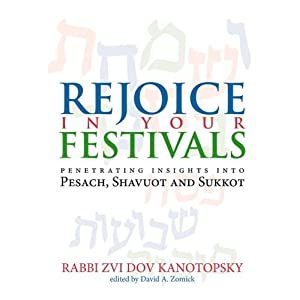 Rejoice in Your Festivals: Penetrating Insights into Pesach, Shavuot and Sukkot Zvi Dov Kanotopsky