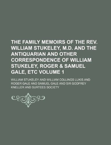 The Family Memoirs of the REV. William Stukeley, M.D. and the Antiquarian and Other Correspondence of William Stukeley, Roger & Samuel Gale, Etc Volume 1
