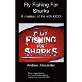 Fly Fishing for Sharks: A memoir of life with OCD: Obsessive Compulsive Disorderby Andrew Alexander
