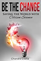 Be the Change: Saving the World with Citizen Science [Kindle Edition]