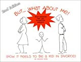 But... What About Me! (How It Feels To Be a Kid in Divorce) 2nd Edition