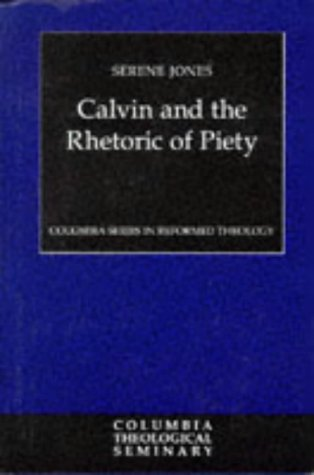 Calvin and the Rhetoric of Piety (Columbia Series in Reformed Theology), SERENE JONES