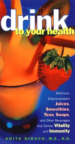 Drink to Your Health: Delicious, Easy-to-Prepare Juices, Smoothies, Teas, Soups, and Other Beverages that Deliver Vitality and Immunity