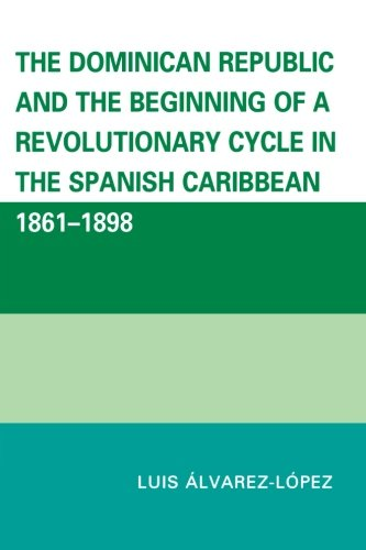 The Dominican Republic and the Beginning of a Revolutionary Cycle in the Spanish Caribbean: 1861-1898