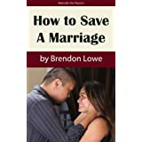 How to Save a Marriage (A Step-by-Step Guide to Saving Your Marriage and Preventing Divorce) ~ Brendon Lowe