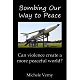 Bombing Our Way to Peace: Can violence create a more peaceful world?par Michele Verny