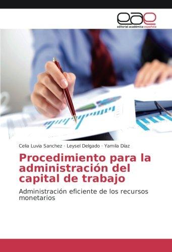 Procedimiento para la administracion del capital de trabajo: Administracion eficiente de los recursos monetarios  [Sanchez, Celia Luvia - Delgado, Leysel - Diaz, Yamila] (Tapa Blanda)
