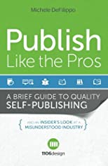 Publish Like the Pros: A Brief Guide to Quality Self-Publishing and an Insider's Look at a Misunderstood Industry