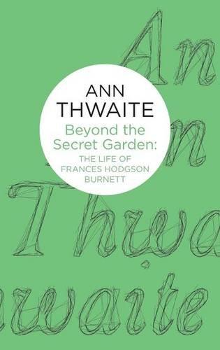 Beyond the Secret Garden: The Life of Frances Hodgson Burnett
