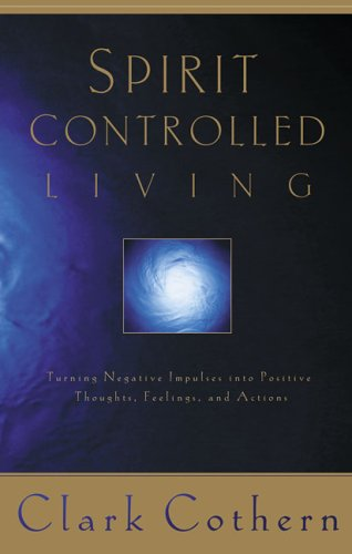Spirit-Controlled Living: Turning Negative Impulses Into Positive Thougths, Feelings, and Actions