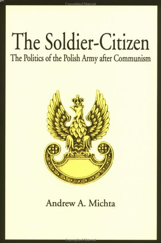 The Soldier-Citizen: The Politics of the Polish Army after Communism, Andrew A. Michta