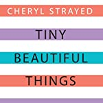 Tiny Beautiful Things: Advice on Love and Life from Dear Sugar | Cheryl Strayed