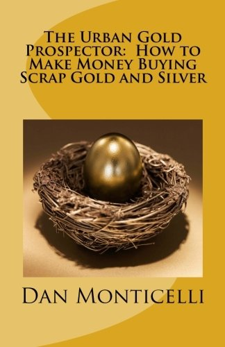 The Urban Gold Prospector:  How to Make Money Buying Scrap Gold and Silver
