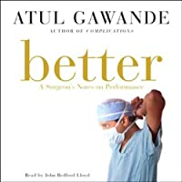 Better: A Surgeon's Notes on Performance (       UNABRIDGED) by Atul Gawande Narrated by John Bedford Lloyd