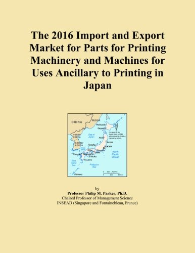 The 2016 Import and Export Market for Parts for Printing Machinery and Machines for Uses Ancillary to Printing in Japan (Printing Machinery Parts compare prices)