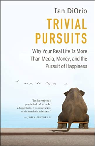 Trivial Pursuits: Why Your Real Life Is More Than Media, Money, and the Pursuit of Happiness