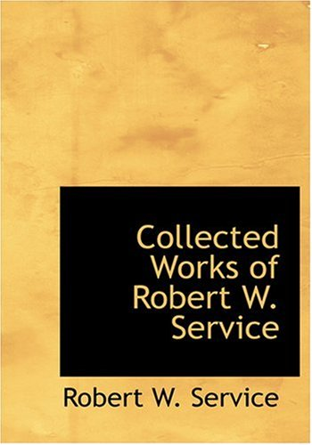 Collected Works of Robert W. Service (Large Print Edition)