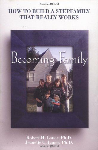 Becoming Family: How to Build a Stepfamily That Really Works, Robert H. Lauer
