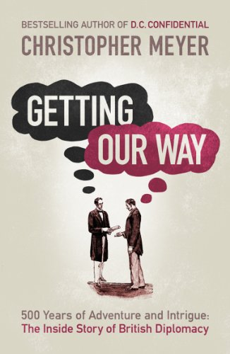 Getting Our Way: 500 Years of Adventure and Intrigue: The Inside Story of British Diplomacy