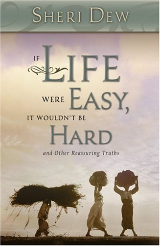 If Life Were Easy, It Wouldn't Be Hard: And Other Reassuring Truths, SHERI L. DEW