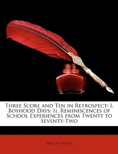 Three Score and Ten in Retrospect: I. Boyhood Days; Ii. Reminiscences of School Experiences from Twenty to Seventy-Two