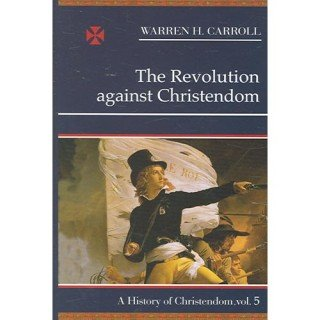 The Revolution Against Christendom: A History of Christendom, WARREN H. CARROLL