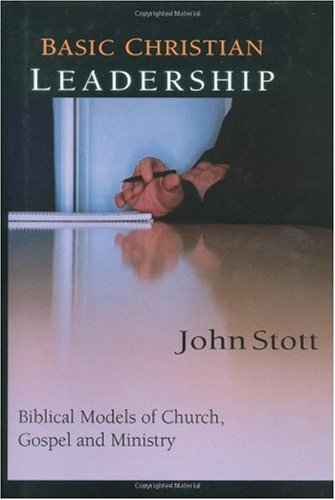Basic Christian Leadership: Biblical Models of Church, Gospel and Ministry : Includes Study Guide for Groups or Individuals, John R. W. Stott