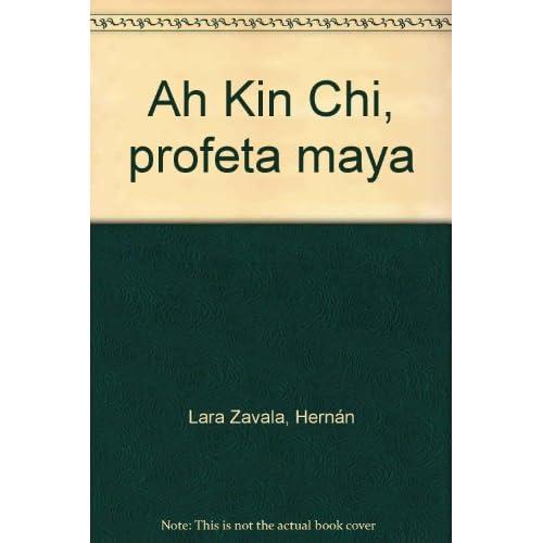 Ah Kin Chi, profeta maya: Hernán Lara Zavala