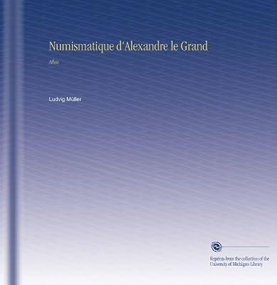 Numismatique d'Alexandre le Grand: Atlas de Ludvig Müller