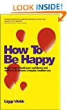 How To Be Happy: How Developing Your Confidence, Resilience, Appreciation and Communication Can Lead to a Happier, Healthier You