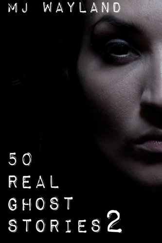 50 Real Ghost Stories 2: More terrifying real life encounters with ghosts and spirits, by M J Wayland