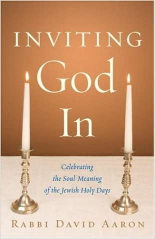 Inviting God In: Celebrating the Soul-Meaning of the Jewish Holy Days written by Rabbi David Aaron