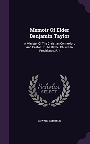 Memoir Of Elder Benjamin Taylor: A Minister Of The Christian Connexion, And Pastor Of The Bethel Church In Providence, R. I