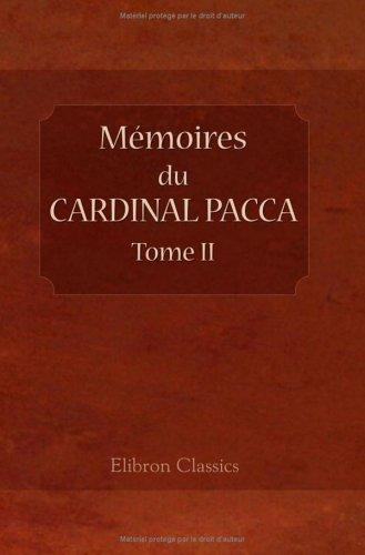 Mémoires du cardinal Pacca, sur la captivité du Pape Pie VII, et le concordat de 1813, pour servir à l'histoire du règne de Napoléon: Traduits de ... déposées au Vatican. Par L. Bellaguet. Tome 2