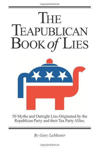 The Teapublican Book of Lies: 50 Myths and Outright Lies Originated by the Republican Party and their Tea Party Allies (Volume 1)
