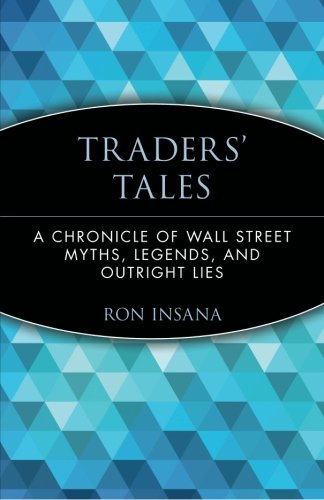 Traders' Tales: A Chronicle of Wall Street Myths, Legends, and Outright Lies