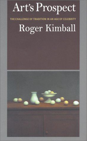 Art's Prospect: The Challenge of Tradition in an Age of Celebrity, Roger Kimball