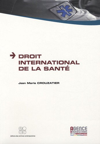 Droit international de la santé / Jean-Marie Crouzatier.- Paris : Éditions des archives contemporaines : Agence universitaire de la francophonie , impr. 2009, cop. 2009