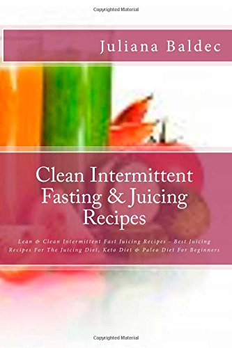 Clean Intermittent Fasting & Juicing Recipes: Lean & Clean Intermittent Fast Juicing Recipes - Best Juicing Recipes For The Juicing Diet, Keto Diet & Paleo Diet For Beginners by Juliana Baldec