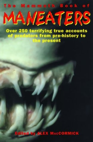 The Mammoth Book of Man-Eaters: Over 250 Terrifying True Accounts of Predators from Pre-History to the Present