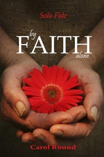 Book: by FAITH alone - Sola Fide (Volume 1) by Carol Round