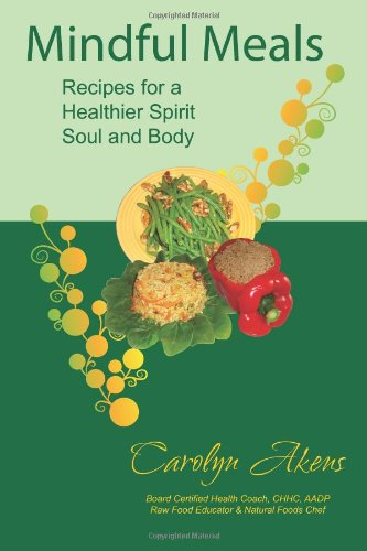 Mindful Meals: Recipes for a Healthier Spirit, Soul and Body by Carolyn Akens