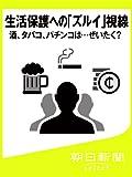 生活保護への「ズルイ」視線 酒、タバコ、パチンコは…ぜいたく? (朝日新聞デジタルSELECT)