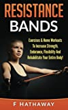 img - for Resistance Bands: Exercises & Home Workouts To Increase Strength, Endurance, Flexibility And Rehabilitate Your Entire Body! book / textbook / text book