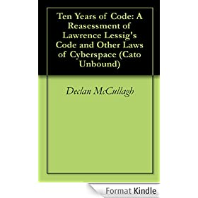Ten Years of Code: A Reasessment of Lawrence Lessig's Code and Other Laws of Cyberspace (Cato Unbound Book 52009) (English Edition)