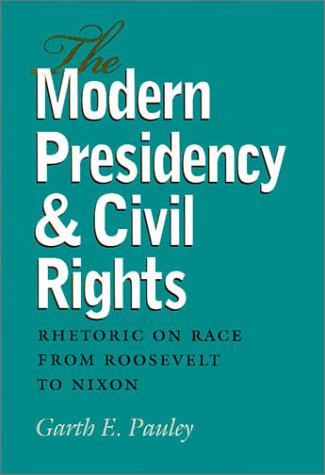 The Modern Presidency and Civil Rights: Rhetoric on Race from Roosevelt to Nixon (Presidential Rhetoric and Political Co