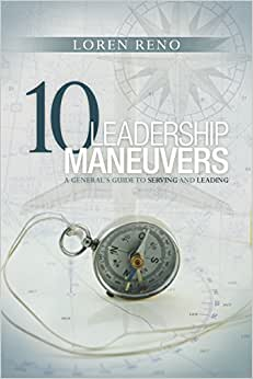 10 Leadership Maneuvers: A General's Guide To Serving And Leading