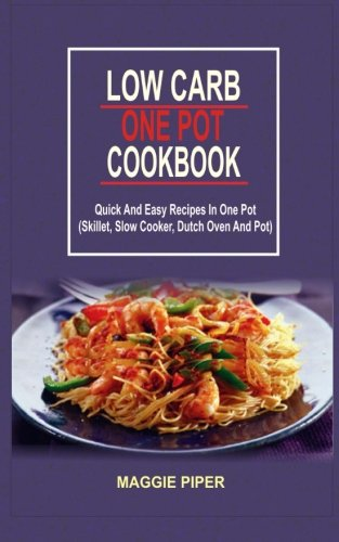 Low Carb One Pot Cookbook: Quick And Easy Recipes In One Pot (Skillet, Slow Cooker, Dutch Oven And Pot) by Maggie Piper