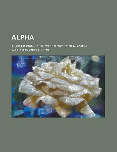 Alpha; A Greek Primer Introductory to Xenophon
